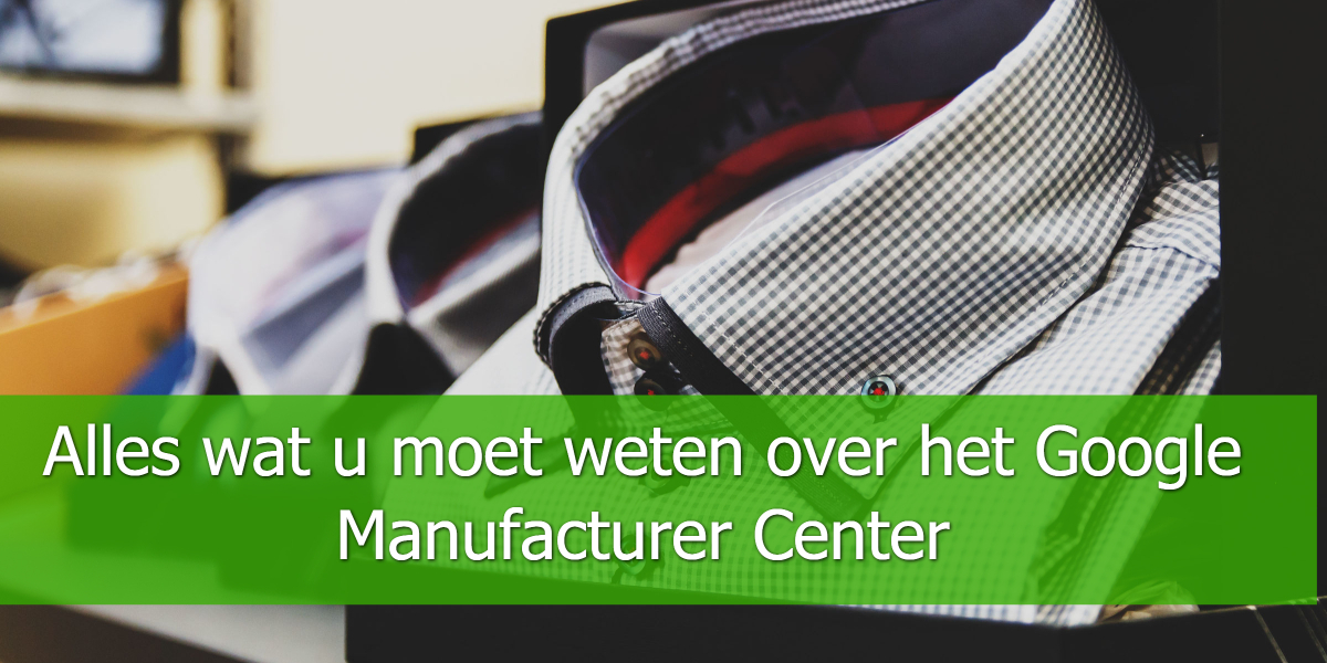 Alles wat u moet weten over het Google Manufacturer Center